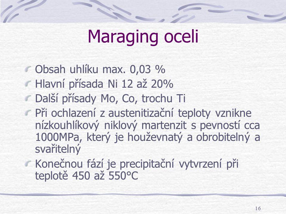 16 Maraging oceli Obsah uhlíku max. 0,03 % Hlavní přísada Ni 12 až 20% Další přísady Mo, Co, trochu Ti Při ochlazení z austenitizační teploty vznikne
