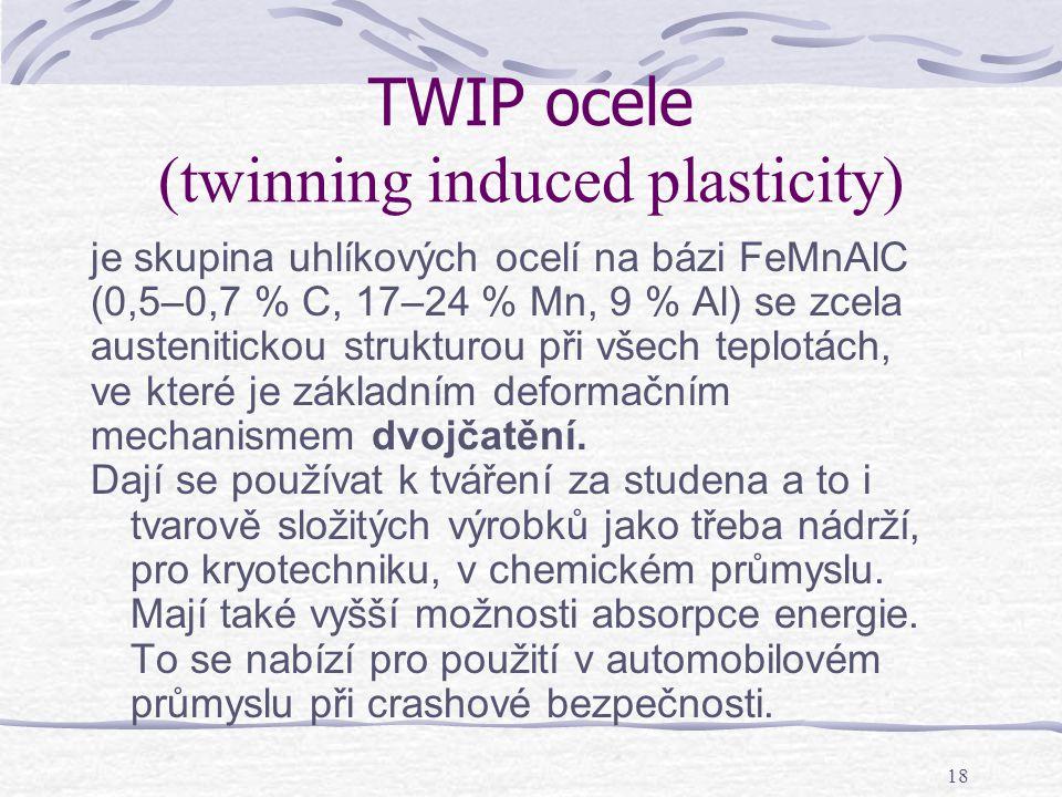 18 TWIP ocele (twinning induced plasticity) je skupina uhlíkových ocelí na bázi FeMnAlC (0,5–0,7 % C, 17–24 % Mn, 9 % Al) se zcela austenitickou struk