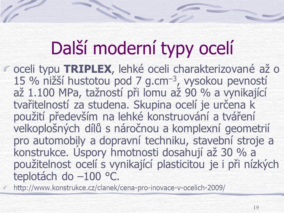 19 Další moderní typy ocelí oceli typu TRIPLEX, lehké oceli charakterizované až o 15 % nižší hustotou pod 7 g.cm –3, vysokou pevností až 1.100 MPa, ta