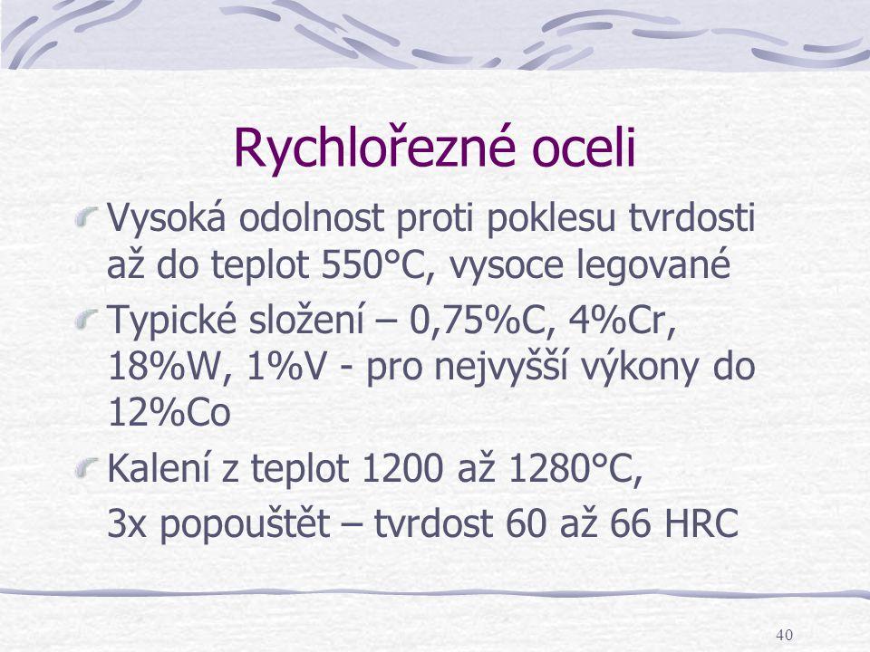 40 Rychlořezné oceli Vysoká odolnost proti poklesu tvrdosti až do teplot 550°C, vysoce legované Typické složení – 0,75%C, 4%Cr, 18%W, 1%V - pro nejvyš