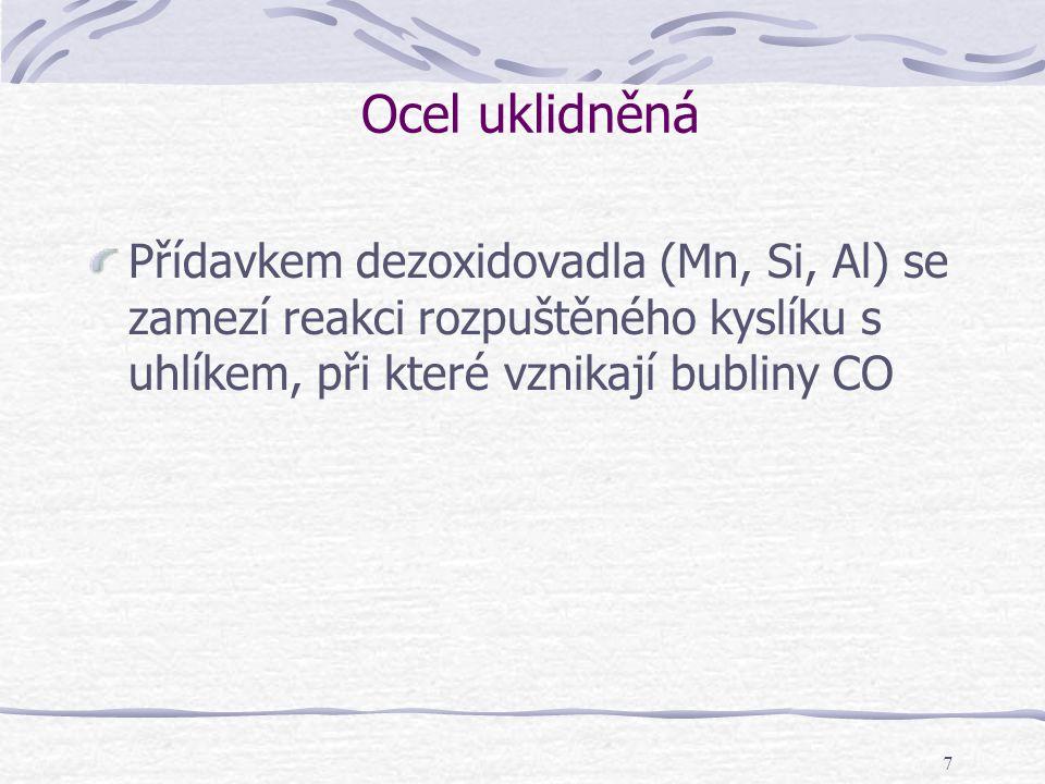 7 Ocel uklidněná Přídavkem dezoxidovadla (Mn, Si, Al) se zamezí reakci rozpuštěného kyslíku s uhlíkem, při které vznikají bubliny CO