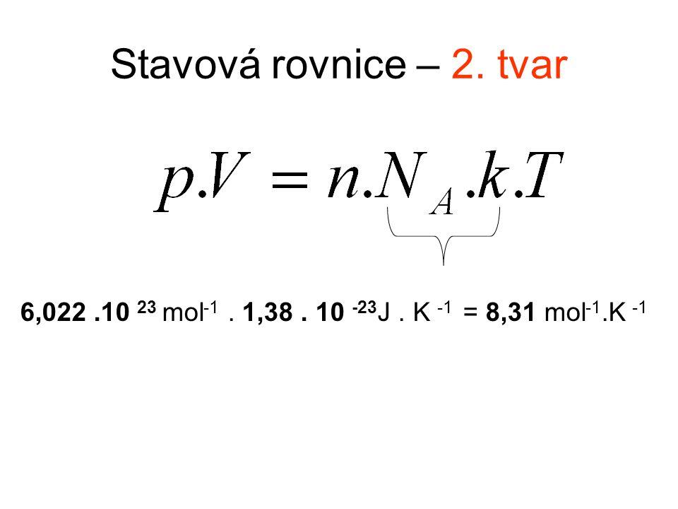Stavová rovnice – 2. tvar 6,022.10 23 mol -1. 1,38. 10 -23 J. K -1 = 8,31 mol -1.K -1