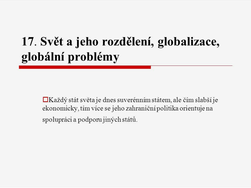 17. Svět a jeho rozdělení, globalizace, globální problémy  Každý stát světa je dnes suverénním státem, ale čím slabší je ekonomicky, tím více se jeho