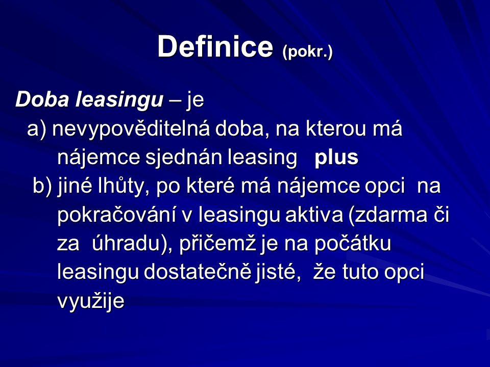 Definice (pokr.) Doba leasingu – je a) nevypověditelná doba, na kterou má a) nevypověditelná doba, na kterou má nájemce sjednán leasing plus nájemce s