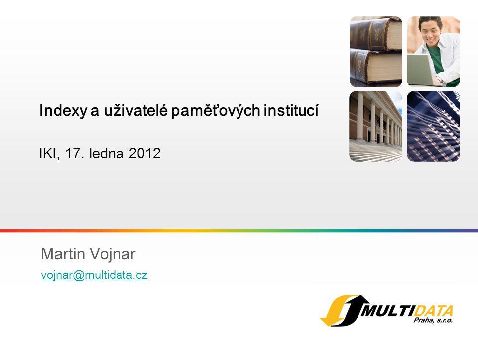 1 Martin Vojnar vojnar@multidata.cz Indexy a uživatelé paměťových institucí IKI, 17. ledna 201 2