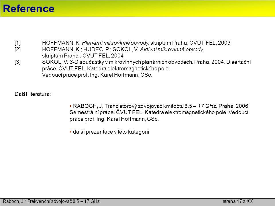 Reference Raboch, J.: Frekvenční zdvojovač 8,5 – 17 GHz strana 17 z XX [1]HOFFMANN, K. Planární mikrovlnné obvody. skriptum Praha, ČVUT FEL, 2003 [2]H