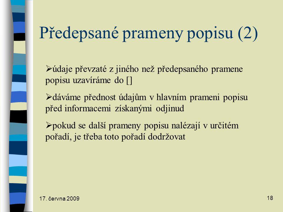 17. června 2009 18 Předepsané prameny popisu (2)  údaje převzaté z jiného než předepsaného pramene popisu uzavíráme do []  dáváme přednost údajům v