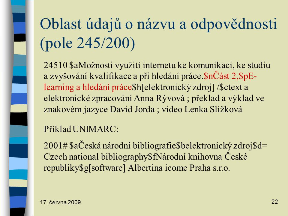 17. června 2009 22 Oblast údajů o názvu a odpovědnosti (pole 245/200) 24510 $aMožnosti využití internetu ke komunikaci, ke studiu a zvyšování kvalifik