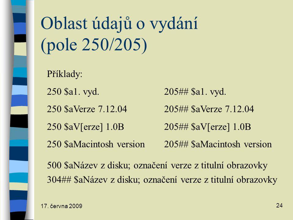 17. června 2009 24 Oblast údajů o vydání (pole 250/205) Příklady: 250 $a1. vyd.205## $a1. vyd. 250 $aVerze 7.12.04205## $aVerze 7.12.04 250 $aV[erze]