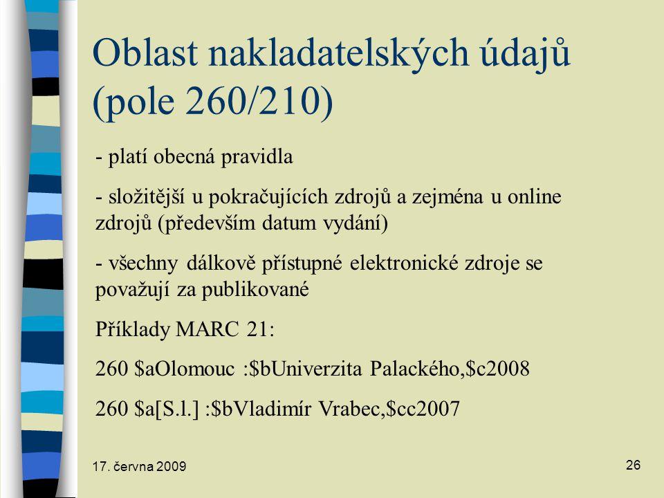 17. června 2009 26 Oblast nakladatelských údajů (pole 260/210) - platí obecná pravidla - složitější u pokračujících zdrojů a zejména u online zdrojů (