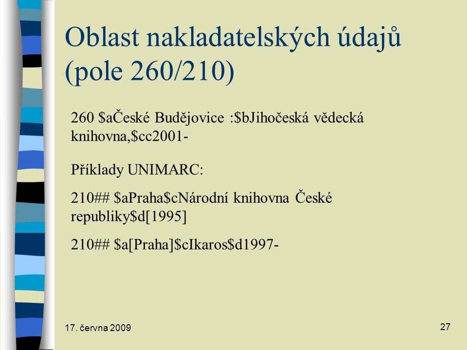 17. června 2009 27 Oblast nakladatelských údajů (pole 260/210) 260 $aČeské Budějovice :$bJihočeská vědecká knihovna,$cc2001- Příklady UNIMARC: 210## $