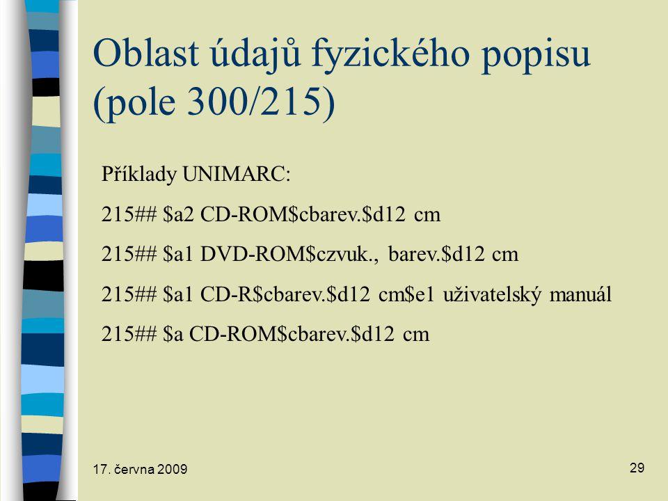17. června 2009 29 Oblast údajů fyzického popisu (pole 300/215) Příklady UNIMARC: 215## $a2 CD-ROM$cbarev.$d12 cm 215## $a1 DVD-ROM$czvuk., barev.$d12