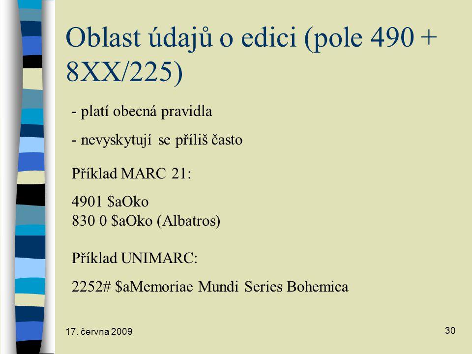 17. června 2009 30 Oblast údajů o edici (pole 490 + 8XX/225) - platí obecná pravidla - nevyskytují se příliš často Příklad MARC 21: 4901 $aOko 830 0 $