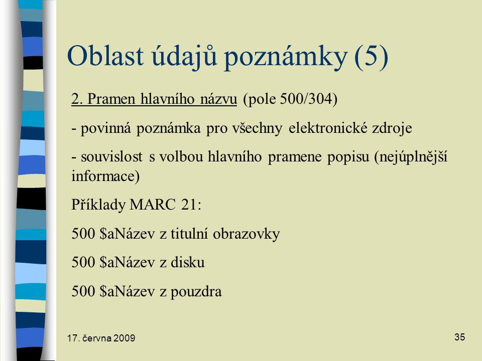 17. června 2009 35 Oblast údajů poznámky (5) 2. Pramen hlavního názvu (pole 500/304) - povinná poznámka pro všechny elektronické zdroje - souvislost s
