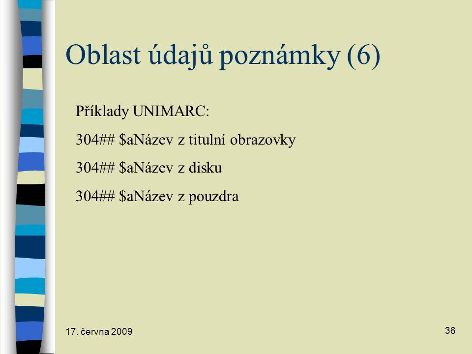 17. června 2009 36 Oblast údajů poznámky (6) Příklady UNIMARC: 304## $aNázev z titulní obrazovky 304## $aNázev z disku 304## $aNázev z pouzdra