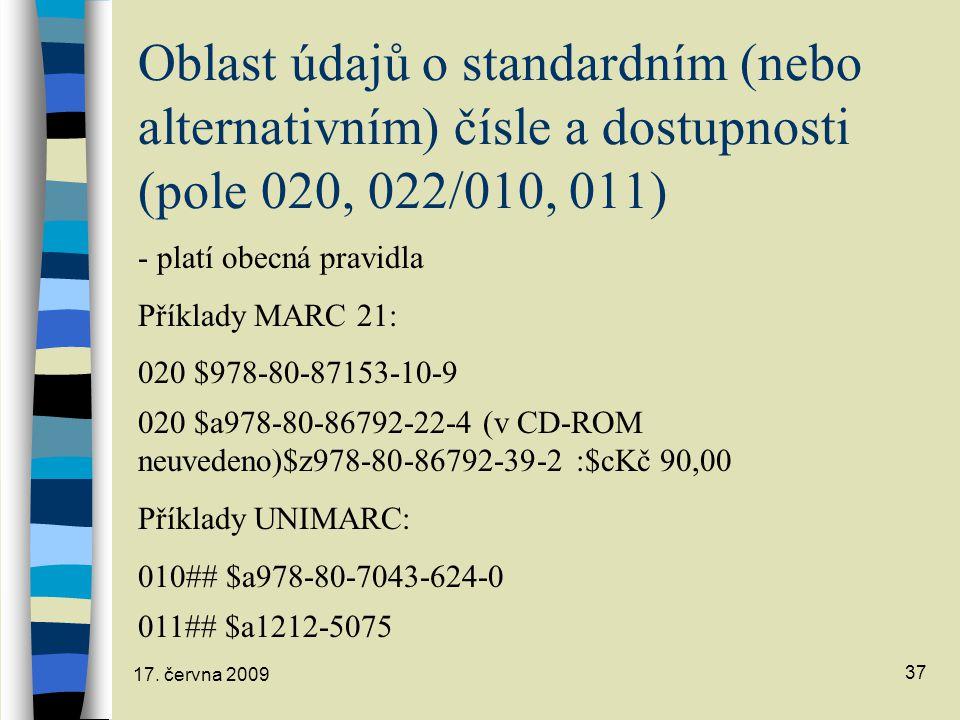 17. června 2009 37 Oblast údajů o standardním (nebo alternativním) čísle a dostupnosti (pole 020, 022/010, 011) - platí obecná pravidla Příklady MARC
