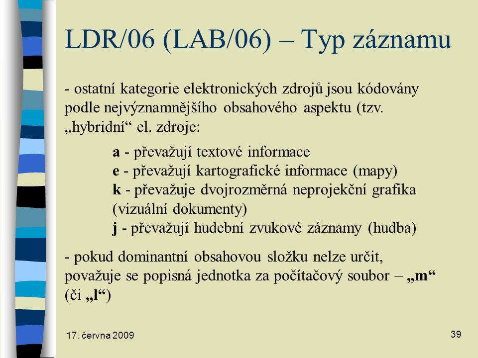 17. června 2009 39 LDR/06 (LAB/06) – Typ záznamu - ostatní kategorie elektronických zdrojů jsou kódovány podle nejvýznamnějšího obsahového aspektu (tz