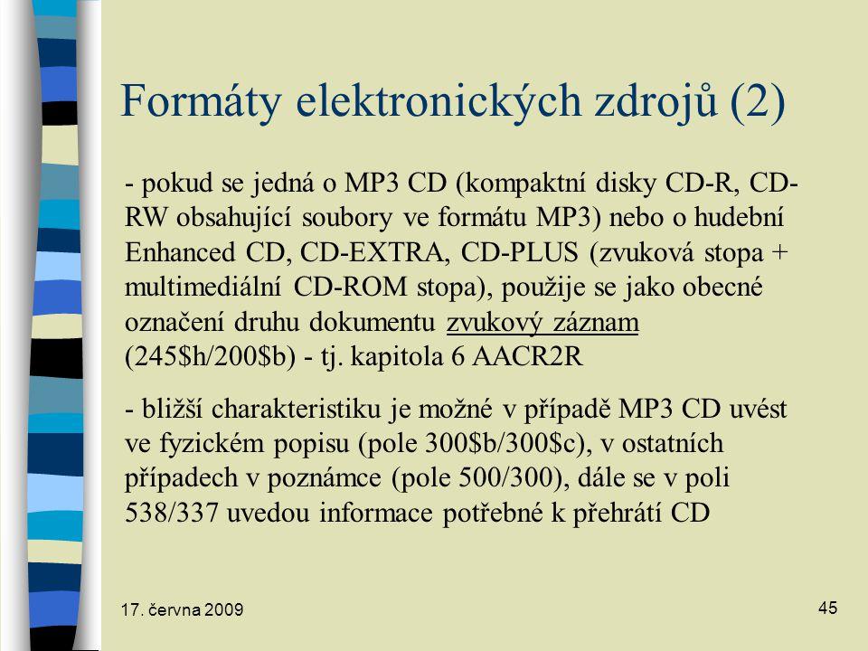 17. června 2009 45 Formáty elektronických zdrojů (2) - pokud se jedná o MP3 CD (kompaktní disky CD-R, CD- RW obsahující soubory ve formátu MP3) nebo o
