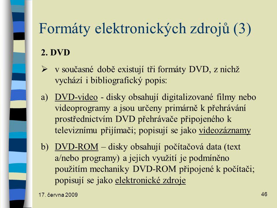 17. června 2009 46 Formáty elektronických zdrojů (3) 2. DVD  v současné době existují tři formáty DVD, z nichž vychází i bibliografický popis: a)DVD-