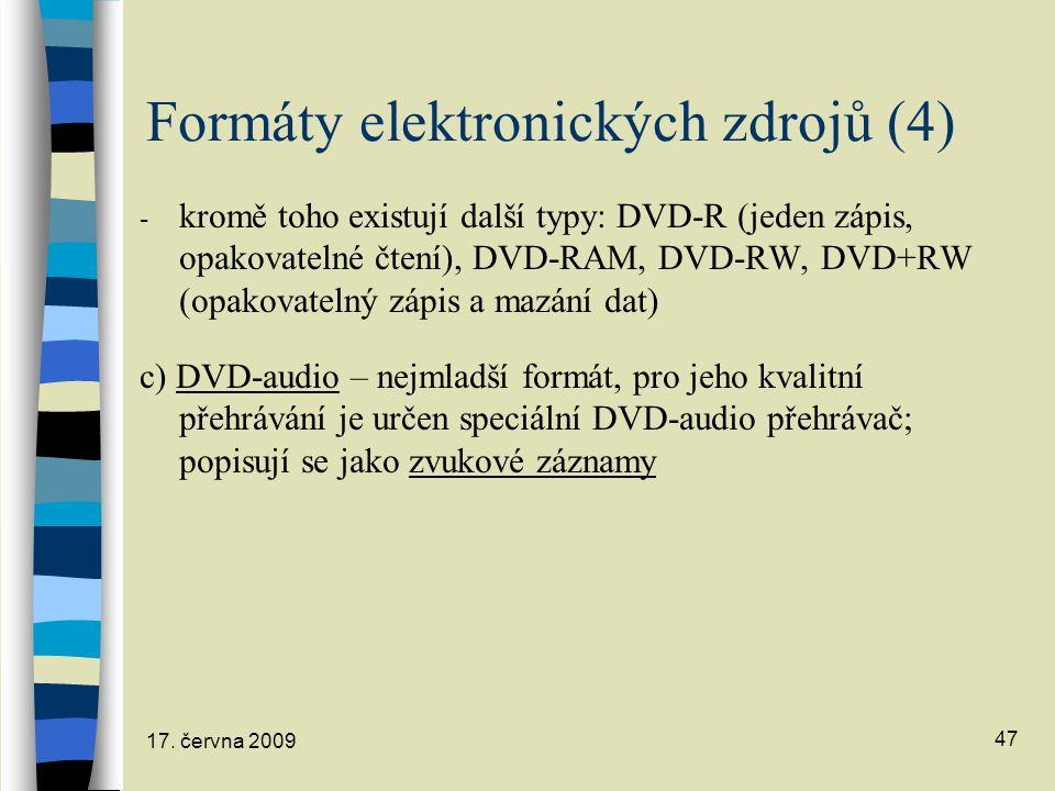17. června 2009 47 Formáty elektronických zdrojů (4) - kromě toho existují další typy: DVD-R (jeden zápis, opakovatelné čtení), DVD-RAM, DVD-RW, DVD+R