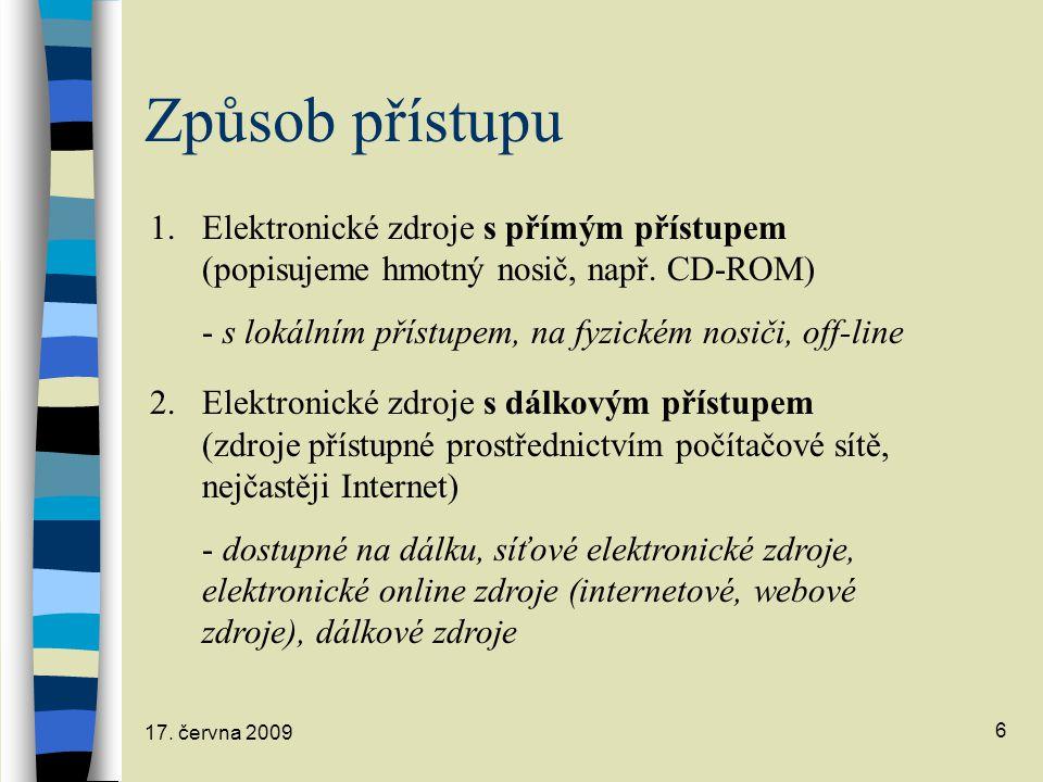 17. června 2009 6 Způsob přístupu 1.Elektronické zdroje s přímým přístupem (popisujeme hmotný nosič, např. CD-ROM) - s lokálním přístupem, na fyzickém