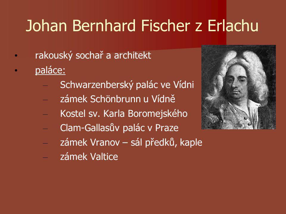 Johan Bernhard Fischer z Erlachu rakouský sochař a architekt paláce: – Schwarzenberský palác ve Vídni – zámek Schönbrunn u Vídně – Kostel sv.