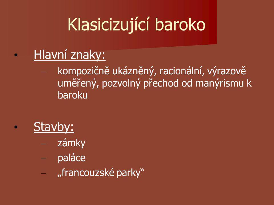 """Klasicizující baroko Hlavní znaky: – kompozičně ukázněný, racionální, výrazově uměřený, pozvolný přechod od manýrismu k baroku Stavby: – zámky – paláce – """"francouzské parky"""