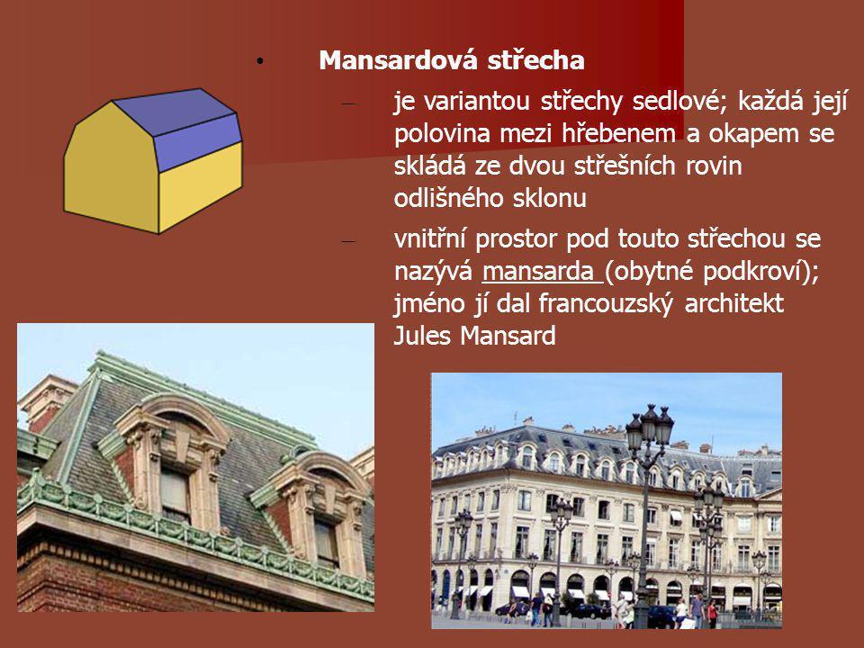 Mansardová střecha – je variantou střechy sedlové; každá její polovina mezi hřebenem a okapem se skládá ze dvou střešních rovin odlišného sklonu – vnitřní prostor pod touto střechou se nazývá mansarda (obytné podkroví); jméno jí dal francouzský architekt Jules Mansard