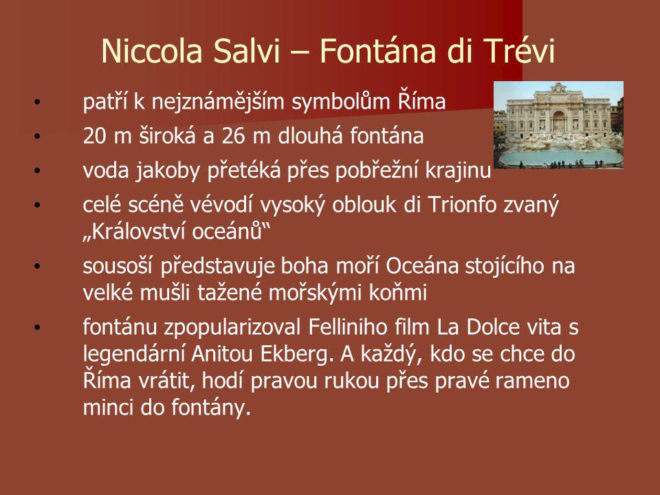 """Niccola Salvi – Fontána di Trévi patří k nejznámějším symbolům Říma 20 m široká a 26 m dlouhá fontána voda jakoby přetéká přes pobřežní krajinu celé scéně vévodí vysoký oblouk di Trionfo zvaný """"Království oceánů sousoší představuje boha moří Oceána stojícího na velké mušli tažené mořskými koňmi fontánu zpopularizoval Felliniho film La Dolce vita s legendární Anitou Ekberg."""