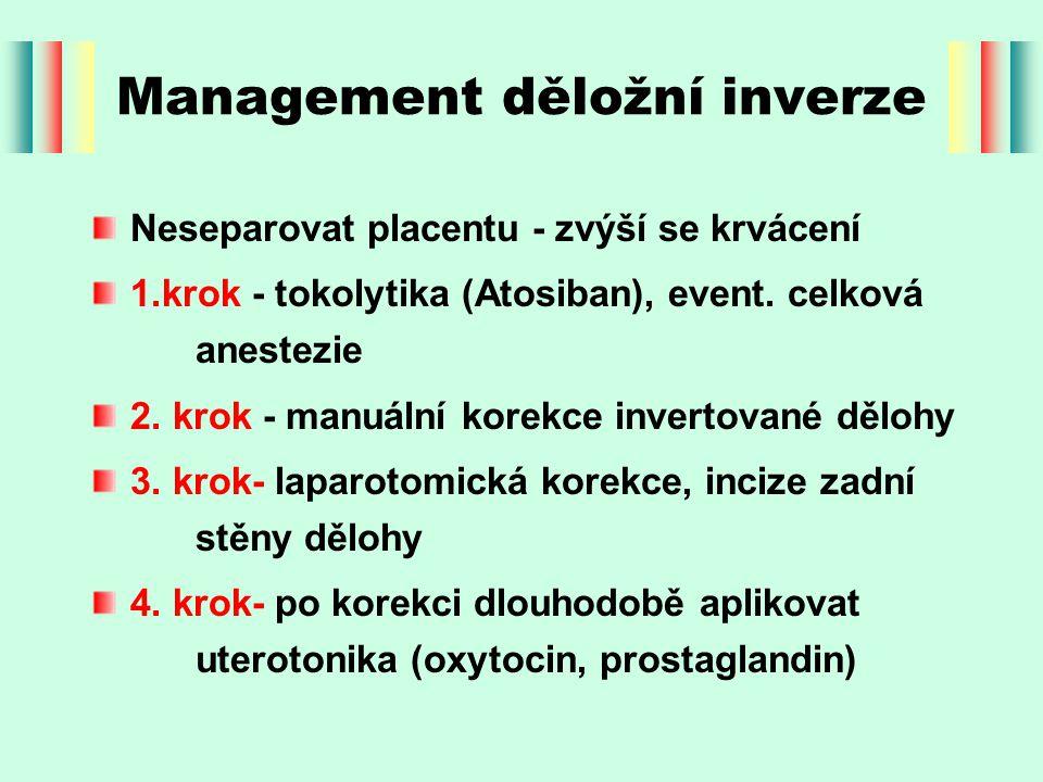 Management děložní inverze Neseparovat placentu - zvýší se krvácení 1.krok - tokolytika (Atosiban), event. celková anestezie 2. krok - manuální korekc