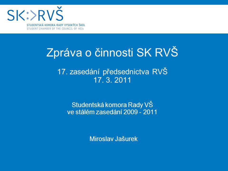 Zpráva o činnosti SK RVŠ 17. zasedání předsednictva RVŠ 17. 3. 2011 Studentská komora Rady VŠ ve stálém zasedání 2009 - 2011 Miroslav Jašurek