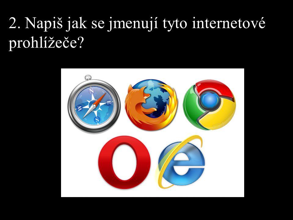2. Napiš jak se jmenují tyto internetové prohlížeče?