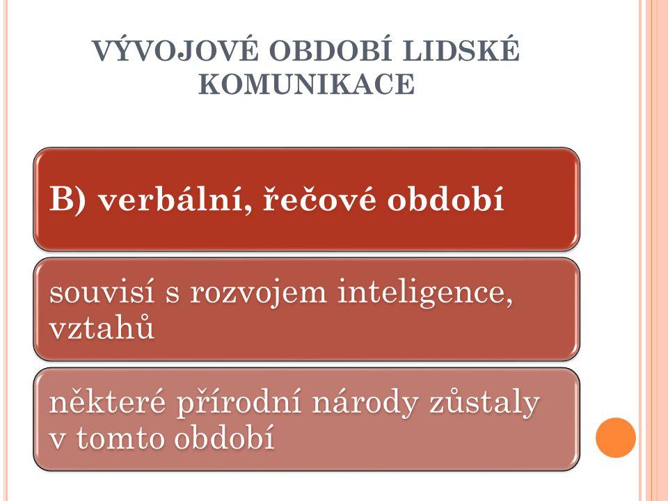 VÝVOJOVÉ OBDOBÍ LIDSKÉ KOMUNIKACE B) verbální, řečové období souvisí s rozvojem inteligence, vztahů některé přírodní národy zůstaly v tomto období
