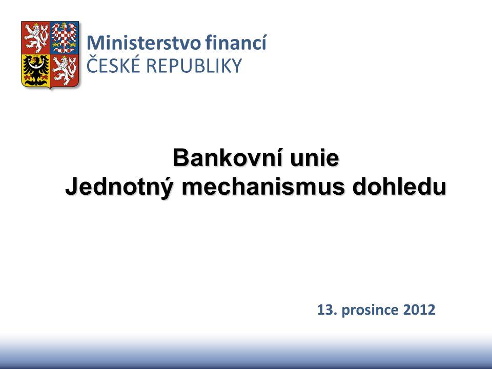Ministerstvo financí ČESKÉ REPUBLIKY Bankovní unie Jednotný mechanismus dohledu 13. prosince 2012