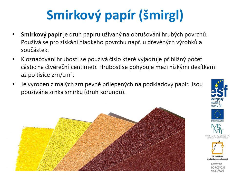 Smirkový papír (šmirgl) Smirkový papír je druh papíru užívaný na obrušování hrubých povrchů. Používá se pro získání hladkého povrchu např. u dřevěných