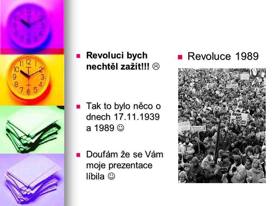 Revoluci bych nechtěl zažít!!!  Revoluci bych nechtěl zažít!!!  Tak to bylo něco o dnech 17.11.1939 a 1989 Tak to bylo něco o dnech 17.11.1939 a 198