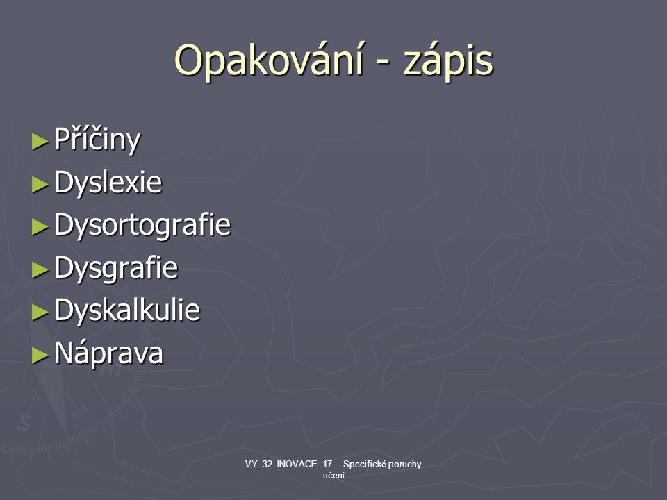 Opakování - zápis ► Příčiny ► Dyslexie ► Dysortografie ► Dysgrafie ► Dyskalkulie ► Náprava VY_32_INOVACE_17 - Specifické poruchy učení