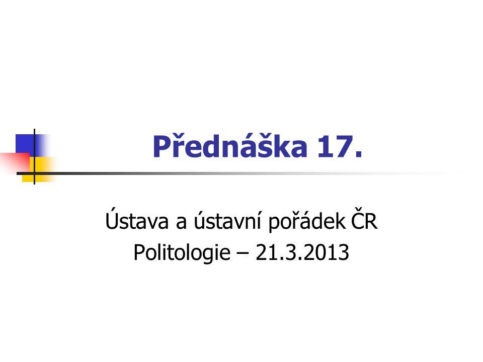 Přednáška 17. Ústava a ústavní pořádek ČR Politologie – 21.3.2013