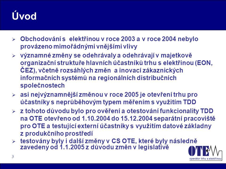 3 Úvod  Obchodování s elektřinou v roce 2003 a v roce 2004 nebylo provázeno mimořádnými vnějšími vlivy  významné změny se odehrávaly a odehrávají v majetkově organizační struktuře hlavních účastníků trhu s elektřinou (EON, ČEZ), včetně rozsáhlých změn a inovací zákaznických informačních systémů na regionálních distribučních společnostech  asi nejvýznamnější změnou v roce 2005 je otevření trhu pro účastníky s neprůběhovým typem měřením s využitím TDD  z tohoto důvodu bylo pro ověření a otestování funkcionality TDD na OTE otevřeno od 1.10.2004 do 15.12.2004 separátní pracoviště pro OTE a testující externí účastníky s využitím datové základny z produkčního prostředí  testovány byly i další změny v CS OTE, které byly následně zavedeny od 1.1.2005 z důvodu změn v legislativě