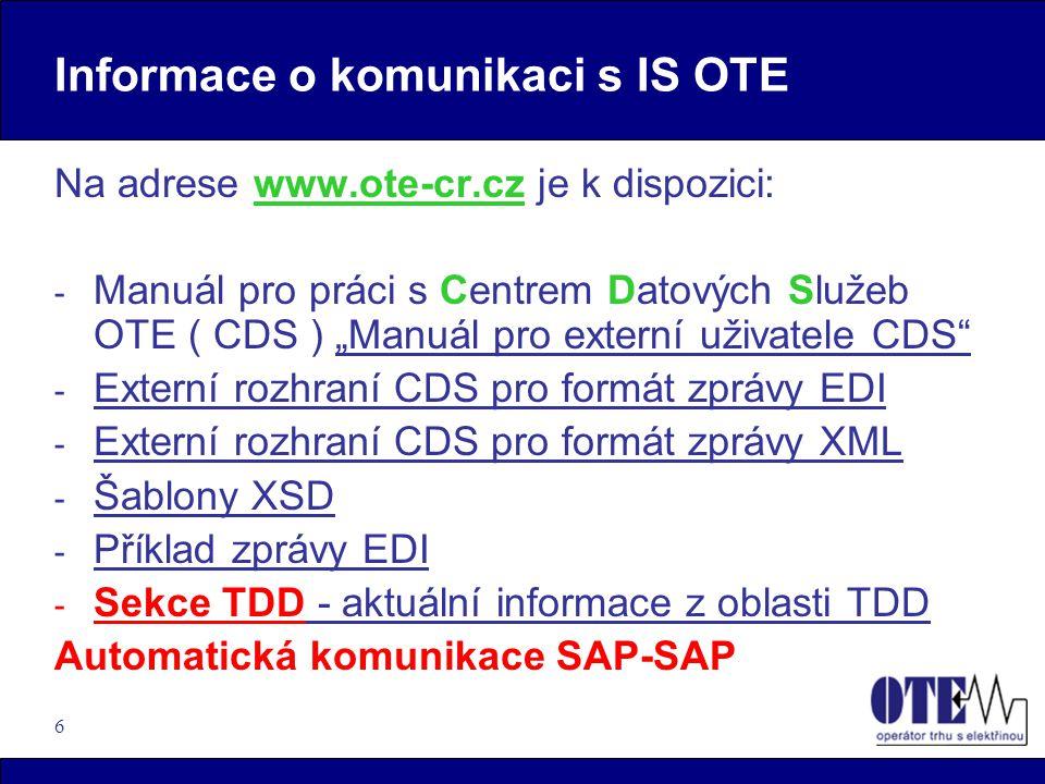 """6 Informace o komunikaci s IS OTE Na adrese www.ote-cr.cz je k dispozici: - Manuál pro práci s Centrem Datových Služeb OTE ( CDS ) """"Manuál pro externí uživatele CDS - Externí rozhraní CDS pro formát zprávy EDI - Externí rozhraní CDS pro formát zprávy XML - Šablony XSD - Příklad zprávy EDI - Sekce TDD - aktuální informace z oblasti TDD Automatická komunikace SAP-SAP"""
