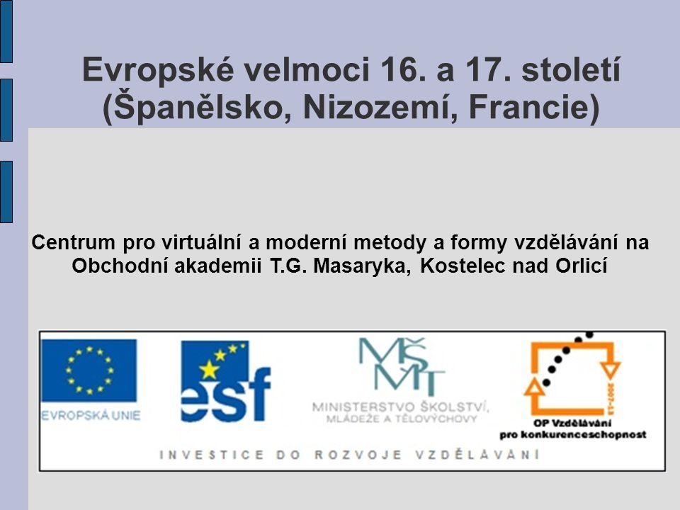 Evropské velmoci 16. a 17. století (Španělsko, Nizozemí, Francie) Centrum pro virtuální a moderní metody a formy vzdělávání na Obchodní akademii T.G.