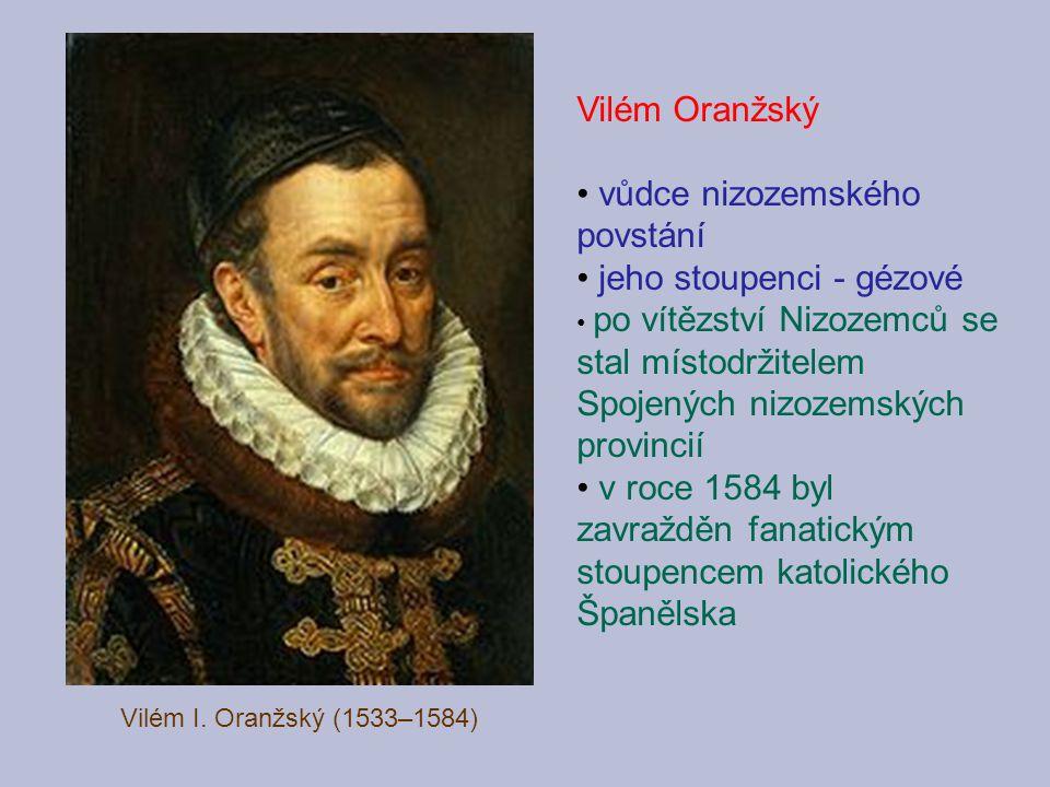 Vilém I. Oranžský (1533–1584) Vilém Oranžský vůdce nizozemského povstání jeho stoupenci - gézové po vítězství Nizozemců se stal místodržitelem Spojený