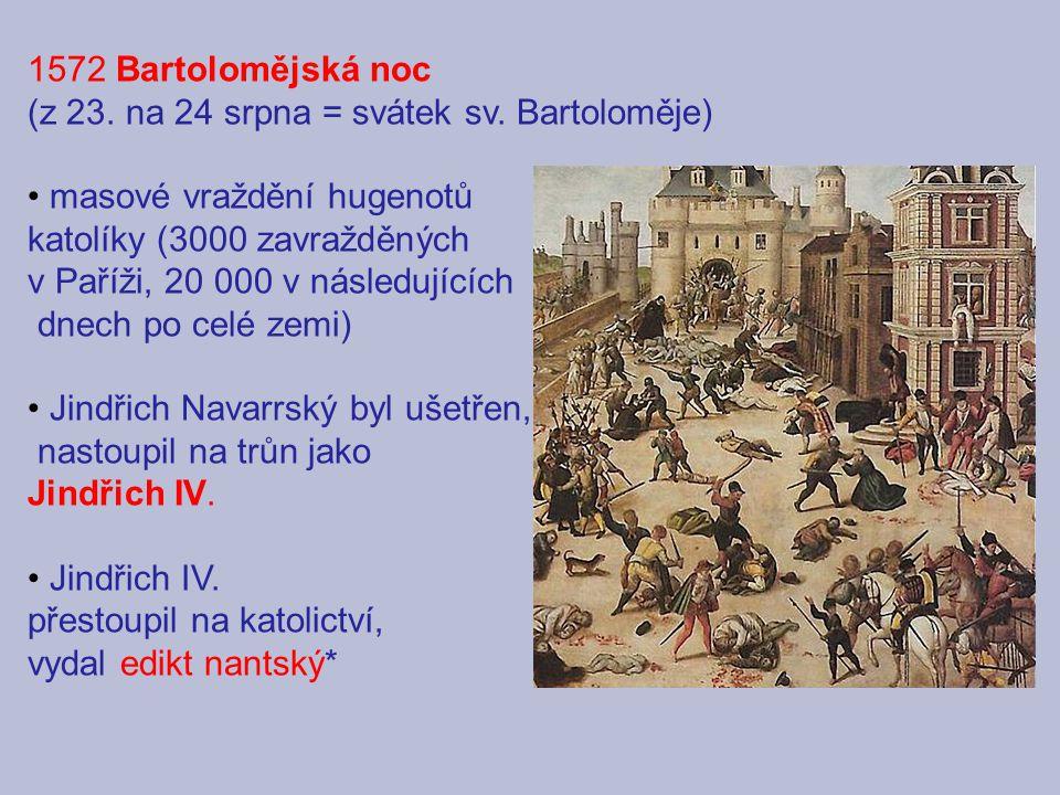 1572 Bartolomějská noc (z 23. na 24 srpna = svátek sv. Bartoloměje) masové vraždění hugenotů katolíky (3000 zavražděných v Paříži, 20 000 v následujíc