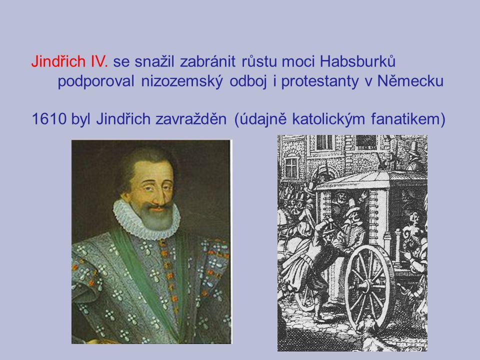 Jindřich IV. se snažil zabránit růstu moci Habsburků podporoval nizozemský odboj i protestanty v Německu 1610 byl Jindřich zavražděn (údajně katolický