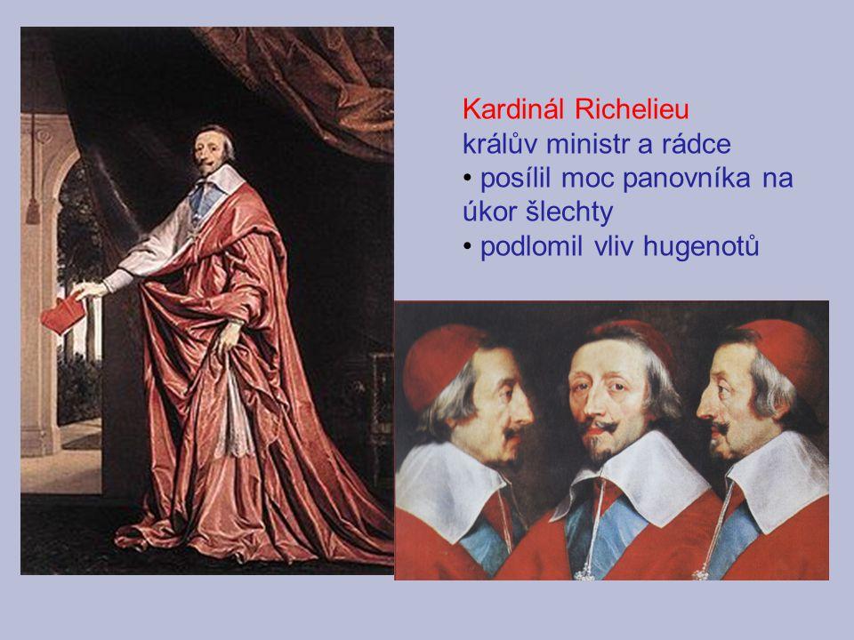 Kardinál Richelieu králův ministr a rádce posílil moc panovníka na úkor šlechty podlomil vliv hugenotů