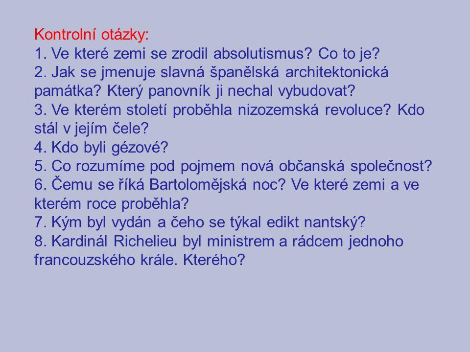 Kontrolní otázky: 1. Ve které zemi se zrodil absolutismus? Co to je? 2. Jak se jmenuje slavná španělská architektonická památka? Který panovník ji nec