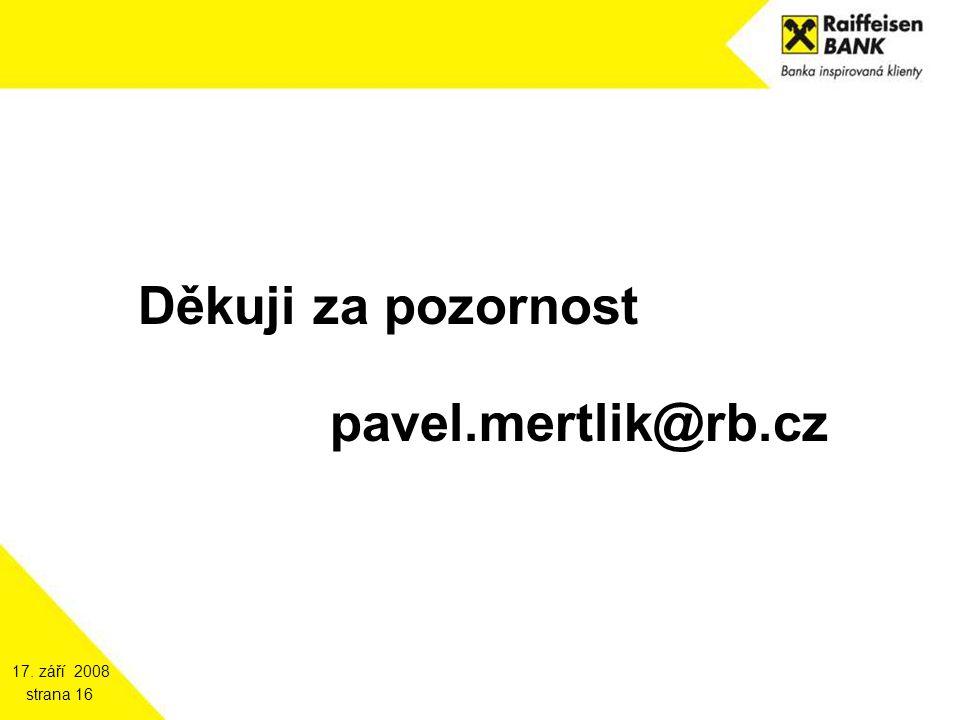 17. září 2008 strana 16 Děkuji za pozornost pavel.mertlik@rb.cz