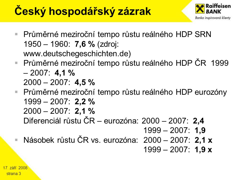 17. září 2008 strana 3 Český hospodářský zázrak  Průměrné meziroční tempo růstu reálného HDP SRN 1950 – 1960: 7,6 % (zdroj: www.deutschegeschichten.d