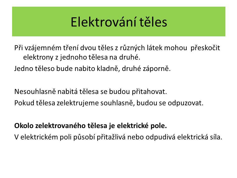 Elektrování těles Při vzájemném tření dvou těles z různých látek mohou přeskočit elektrony z jednoho tělesa na druhé. Jedno těleso bude nabito kladně,