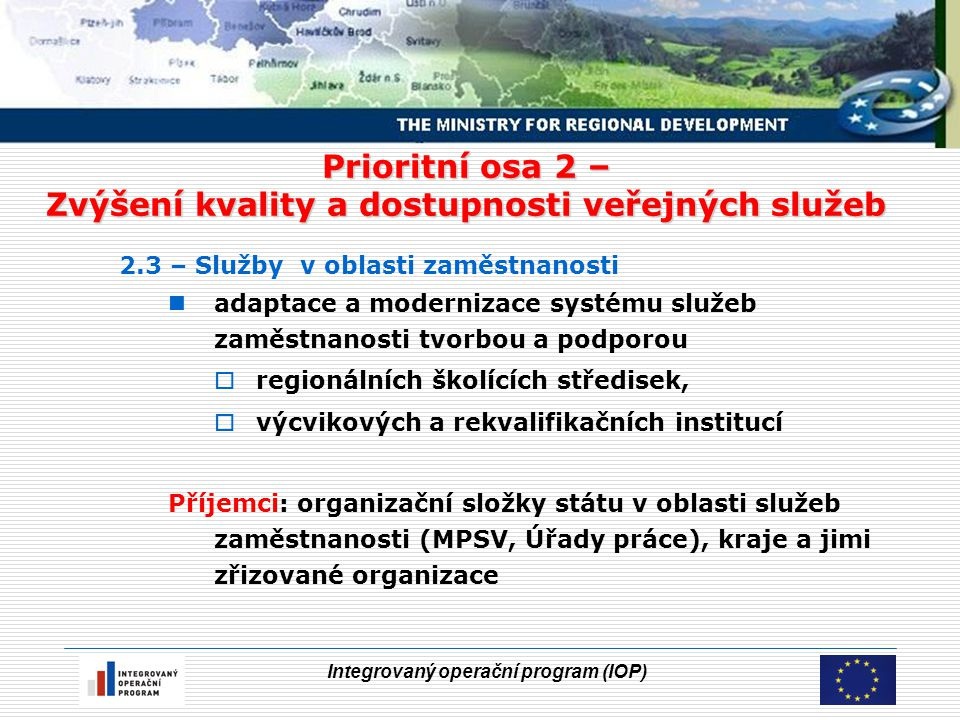 Integrovaný operační program (IOP) Prioritní osa 2 – Zvýšení kvality a dostupnosti veřejných služeb 2.3 – Služby v oblasti zaměstnanosti adaptace a modernizace systému služeb zaměstnanosti tvorbou a podporou  regionálních školících středisek,  výcvikových a rekvalifikačních institucí Příjemci: organizační složky státu v oblasti služeb zaměstnanosti (MPSV, Úřady práce), kraje a jimi zřizované organizace